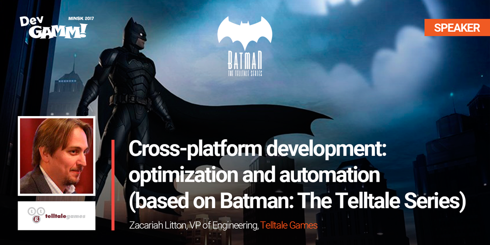 First Minsk keynote: Сross-platform development of Batman: The Telltale Series